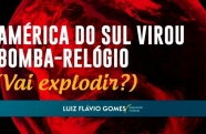 América do Sul virou bomba-relógio (vai explodir?)